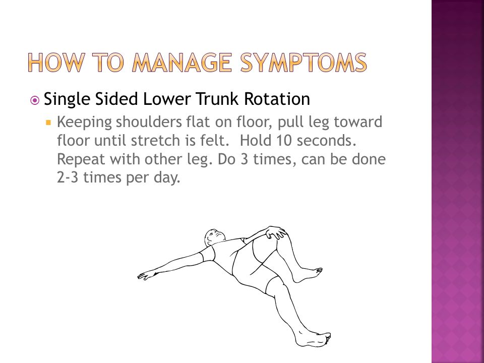  Single Sided Lower Trunk Rotation  Keeping shoulders flat on floor, pull leg toward floor until stretch is felt.