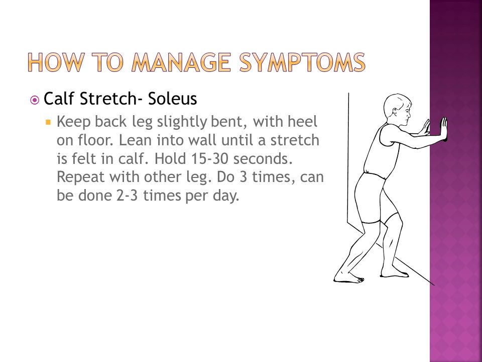  Calf Stretch- Soleus  Keep back leg slightly bent, with heel on floor. Lean into wall until a stretch is felt in calf. Hold 15-30 seconds. Repeat w