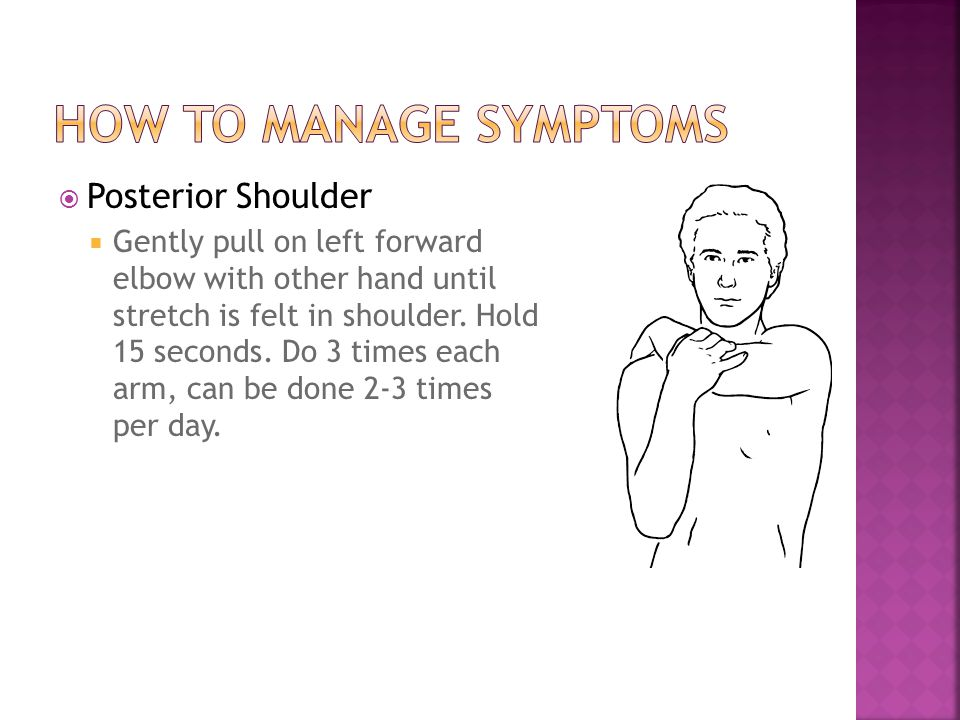 Posterior Shoulder  Gently pull on left forward elbow with other hand until stretch is felt in shoulder. Hold 15 seconds. Do 3 times each arm, can