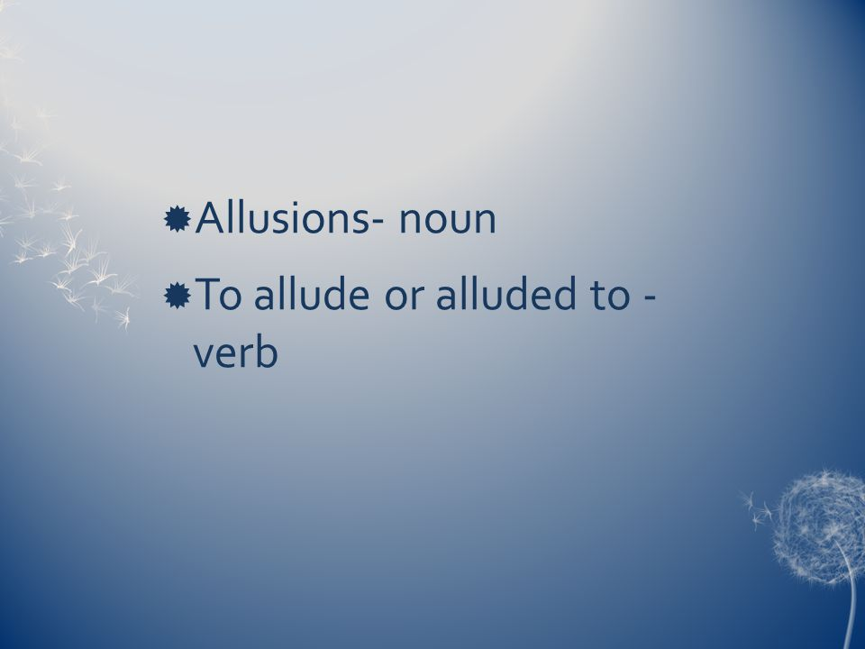  Allusions- noun  To allude or alluded to - verb