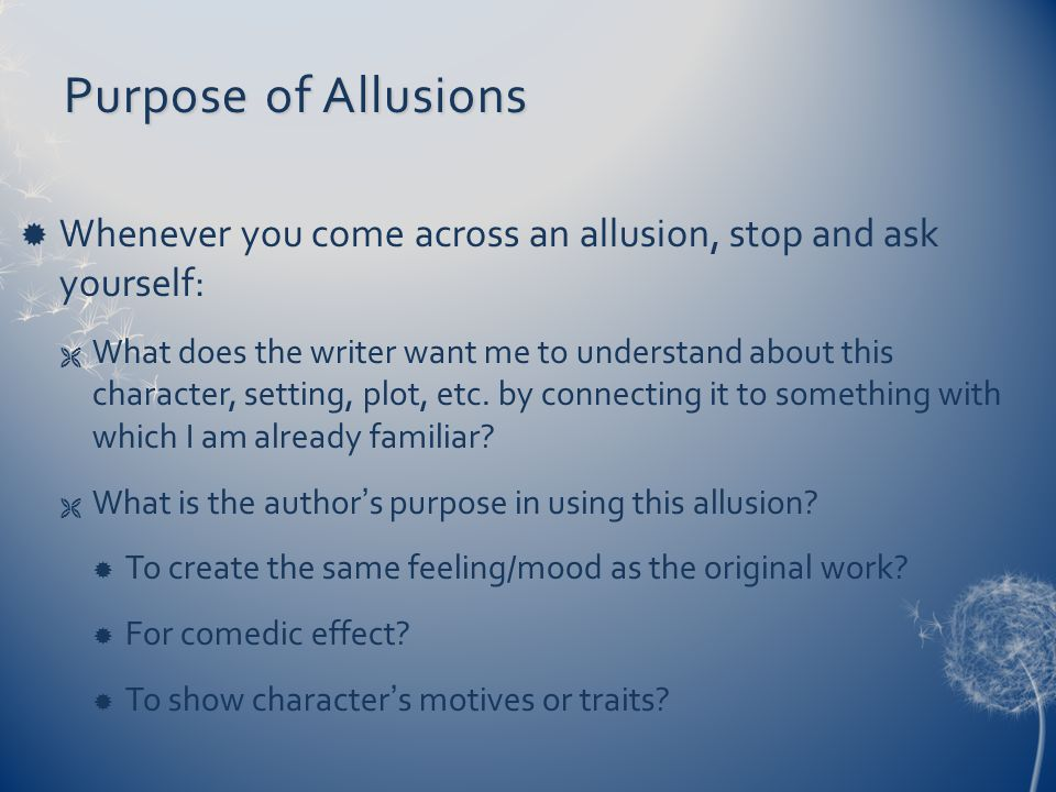 Purpose of Allusions  Whenever you come across an allusion, stop and ask yourself:  What does the writer want me to understand about this character, setting, plot, etc.