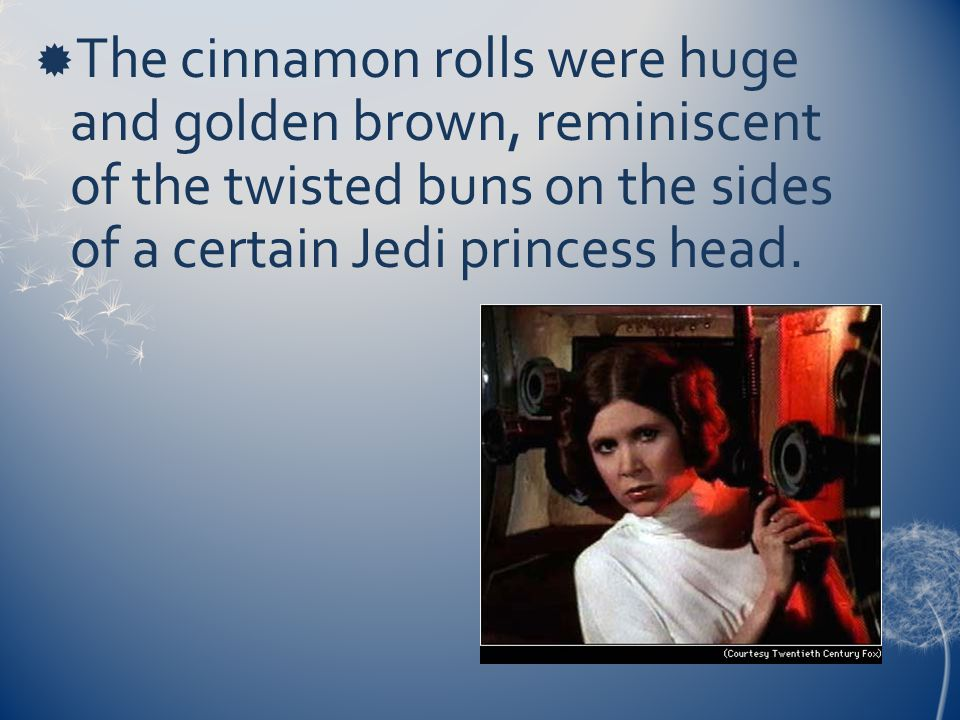  The cinnamon rolls were huge and golden brown, reminiscent of the twisted buns on the sides of a certain Jedi princess head.