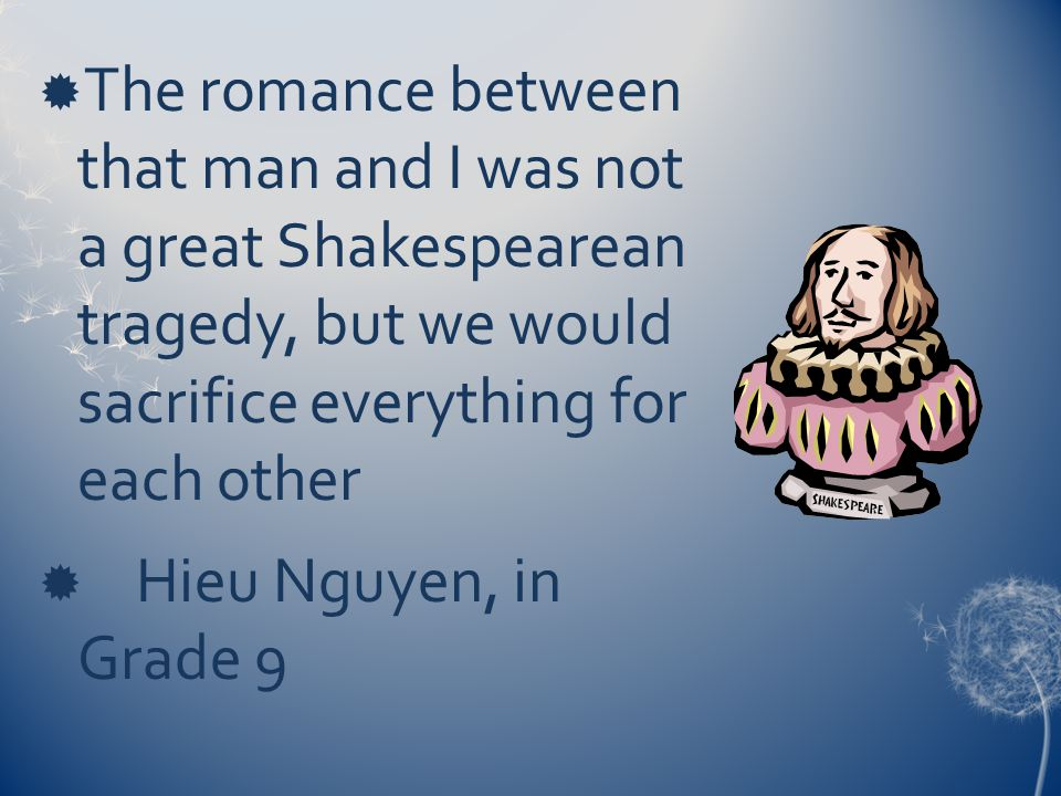  The romance between that man and I was not a great Shakespearean tragedy, but we would sacrifice everything for each other  Hieu Nguyen, in Grade 9
