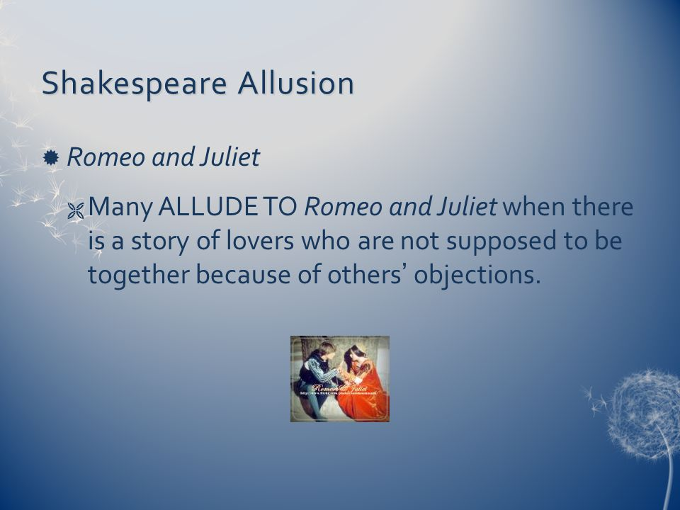 Shakespeare Allusion  Romeo and Juliet  Many ALLUDE TO Romeo and Juliet when there is a story of lovers who are not supposed to be together because of others' objections.