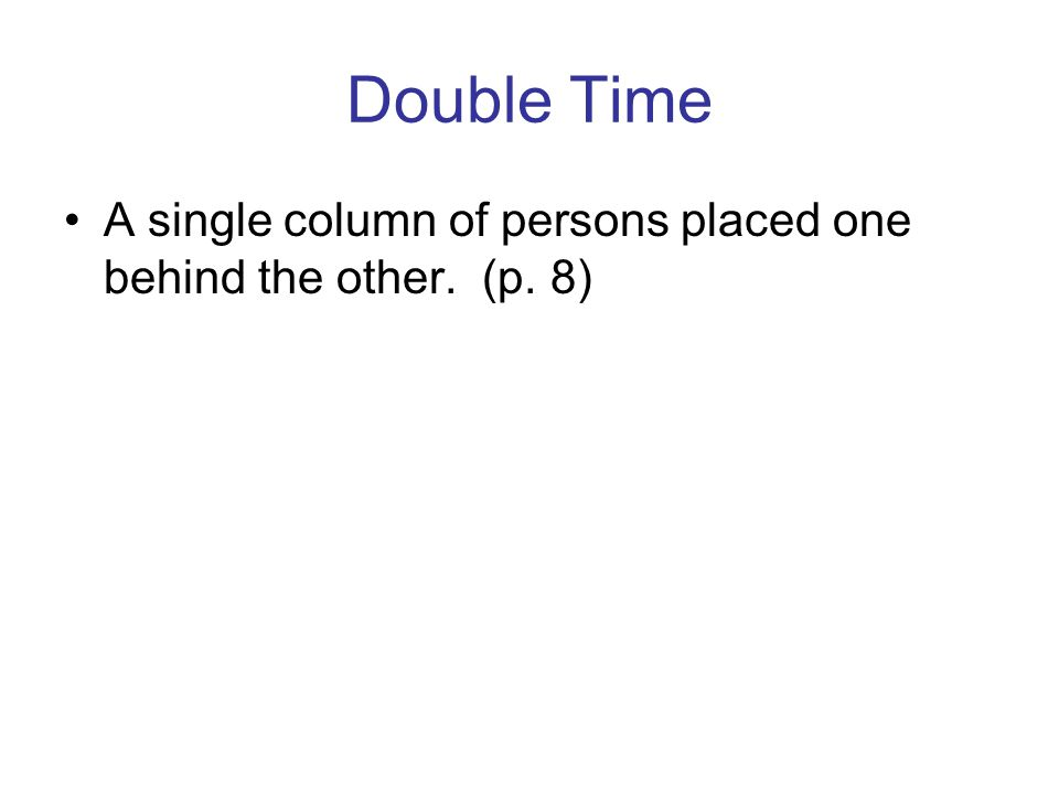Double Time A single column of persons placed one behind the other. (p. 8)