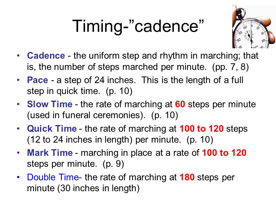 Timing- cadence Cadence - the uniform step and rhythm in marching; that is, the number of steps marched per minute.