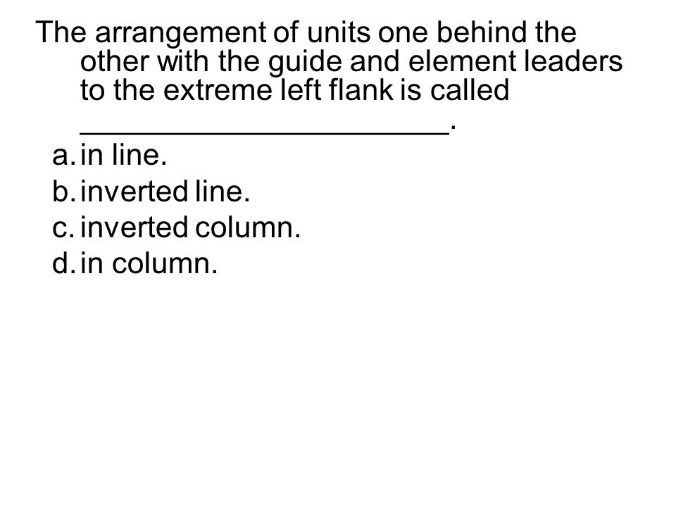 The arrangement of units one behind the other with the guide and element leaders to the extreme left flank is called ______________________.