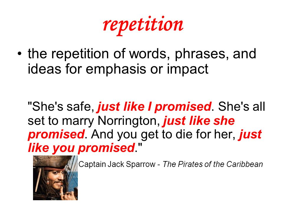 repetition the repetition of words, phrases, and ideas for emphasis or impact She s safe, just like I promised.