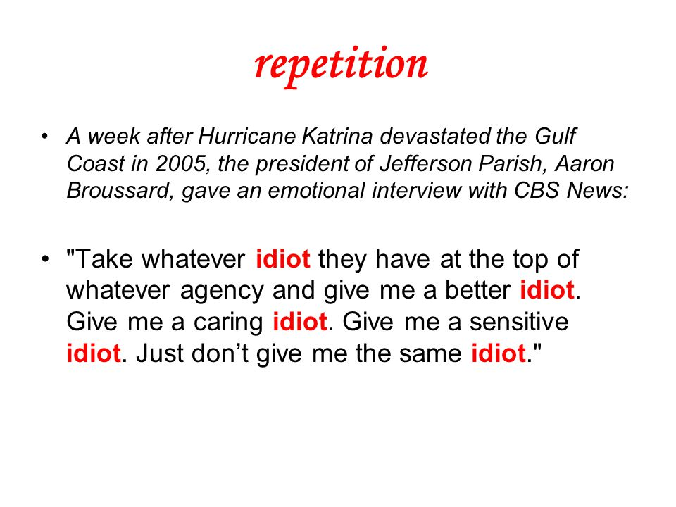 repetition A week after Hurricane Katrina devastated the Gulf Coast in 2005, the president of Jefferson Parish, Aaron Broussard, gave an emotional interview with CBS News: Take whatever idiot they have at the top of whatever agency and give me a better idiot.