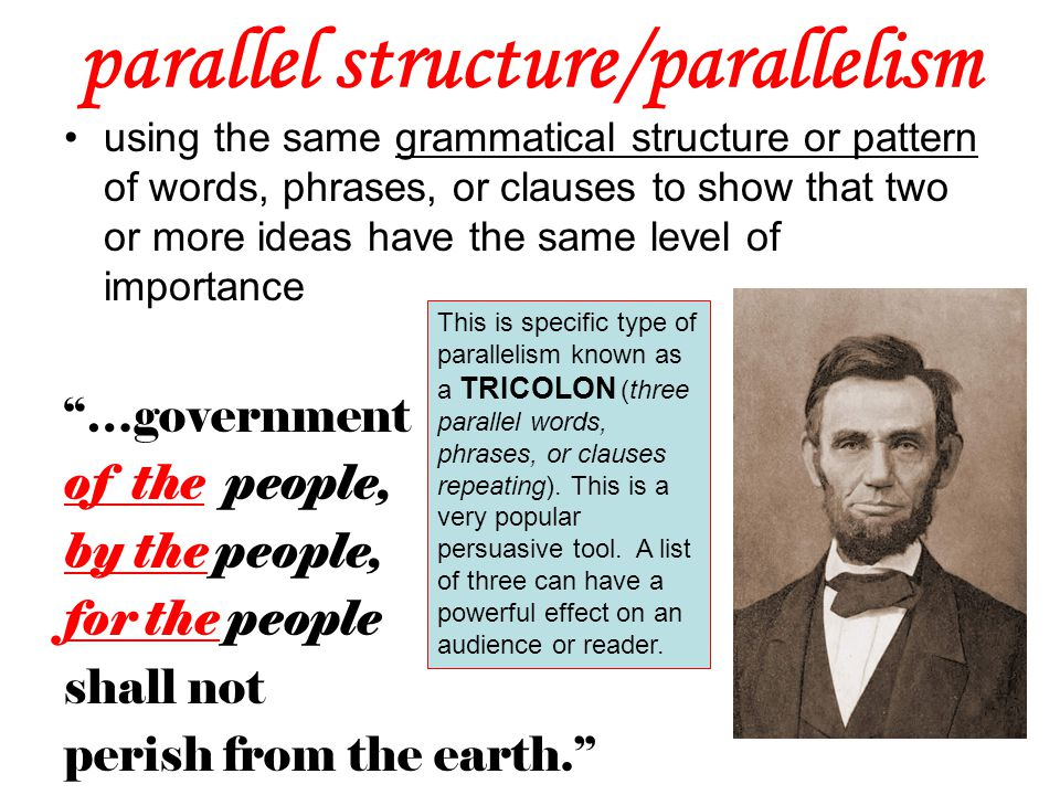 parallel structure/parallelism using the same grammatical structure or pattern of words, phrases, or clauses to show that two or more ideas have the s