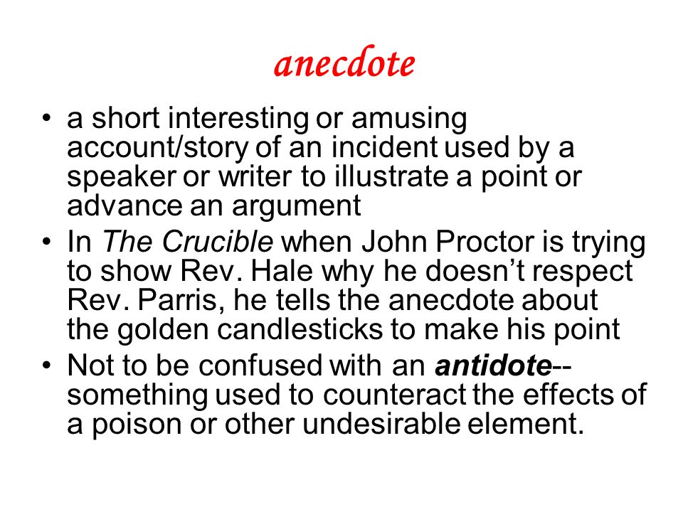anecdote a short interesting or amusing account/story of an incident used by a speaker or writer to illustrate a point or advance an argument In The Crucible when John Proctor is trying to show Rev.