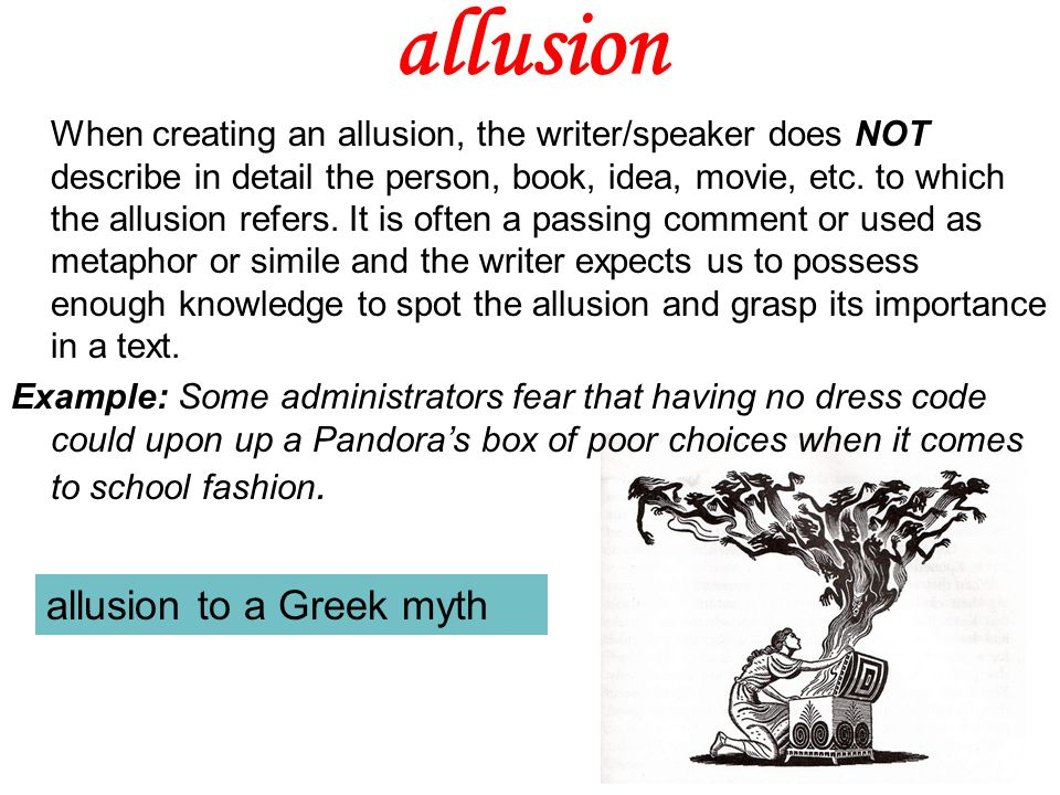 allusion What's tricky about allusion is that because its indirect, if we don't know what the writer/speaker/artist is alluding to, we miss the allusion.