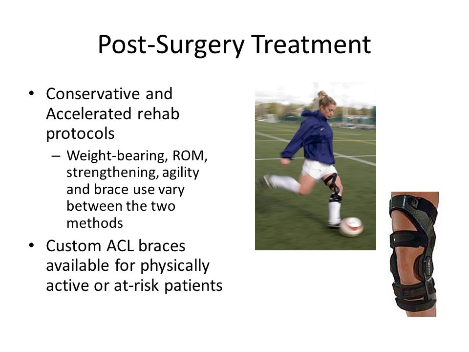 Post-Surgery Treatment Conservative and Accelerated rehab protocols – Weight-bearing, ROM, strengthening, agility and brace use vary between the two methods Custom ACL braces available for physically active or at-risk patients