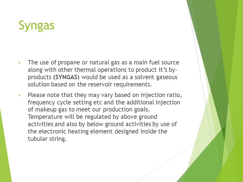 Syngas The use of propane or natural gas as a main fuel source along with other thermal operations to product it's by- products (SYNGAS) would be used as a solvent gaseous solution based on the reservoir requirements.