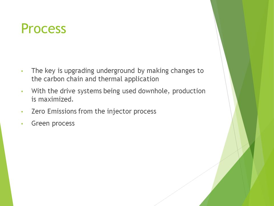 Process The key is upgrading underground by making changes to the carbon chain and thermal application With the drive systems being used downhole, production is maximized.