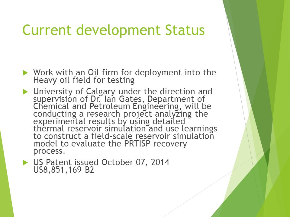 Current development Status  Work with an Oil firm for deployment into the Heavy oil field for testing  University of Calgary under the direction and supervision of Dr.