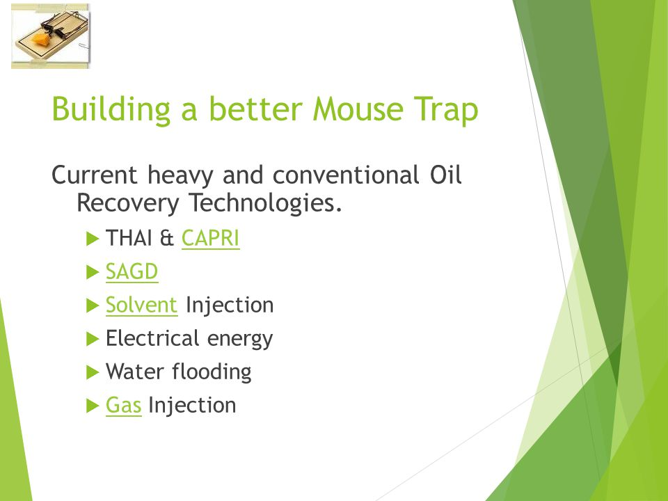 Building a better Mouse Trap Current heavy and conventional Oil Recovery Technologies.