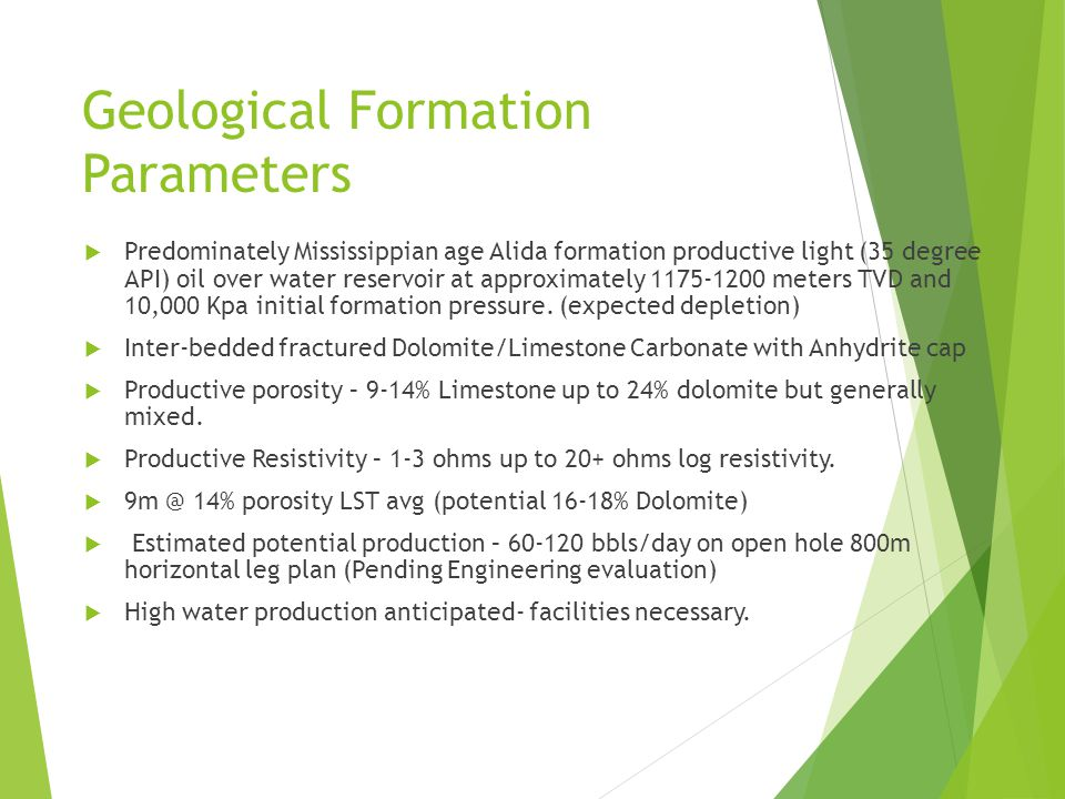 Geological Formation Parameters  Predominately Mississippian age Alida formation productive light (35 degree API) oil over water reservoir at approximately 1175-1200 meters TVD and 10,000 Kpa initial formation pressure.