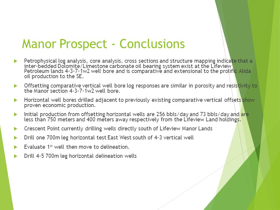 Manor Prospect - Conclusions  Petrophysical log analysis, core analysis, cross sections and structure mapping indicate that a inter-bedded Dolomite/Limestone carbonate oil bearing system exist at the Lifeview Petroleum lands 4-3-7-1w2 well bore and is comparative and extensional to the prolific Alida oil production to the SE.