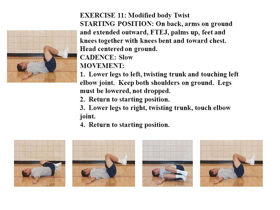 EXERCISE 11: Modified body Twist STARTING POSITION: On back, arms on ground and extended outward, FTEJ, palms up, feet and knees together with knees bent and toward chest.