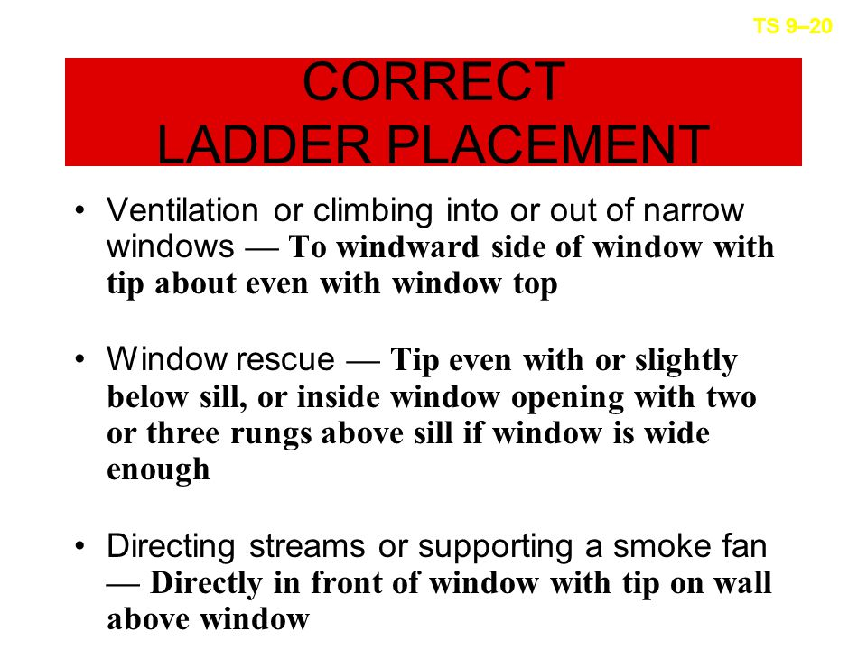 CORRECT LADDER PLACEMENT Ventilation or climbing into or out of narrow windows — To windward side of window with tip about even with window top Window rescue — Tip even with or slightly below sill, or inside window opening with two or three rungs above sill if window is wide enough Directing streams or supporting a smoke fan — Directly in front of window with tip on wall above window TS 9–20