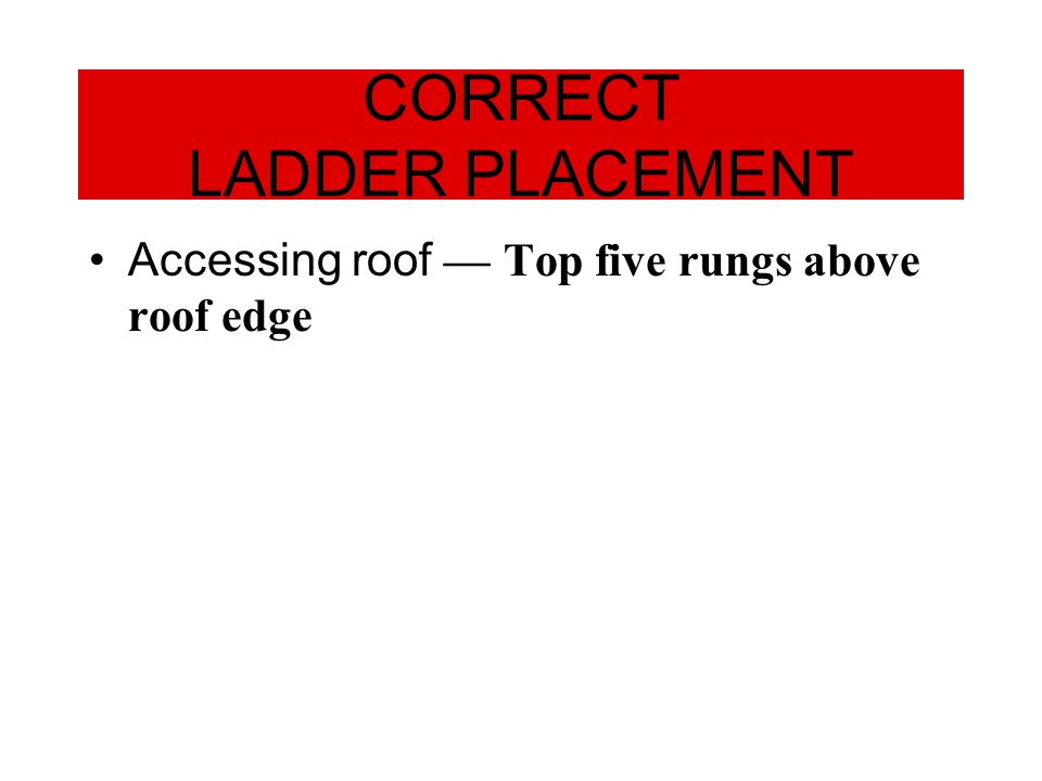 Accessing roof — Top five rungs above roof edge CORRECT LADDER PLACEMENT