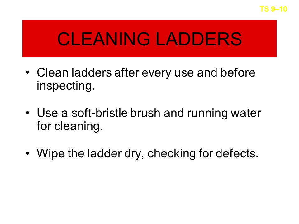 CLEANING LADDERS Clean ladders after every use and before inspecting.