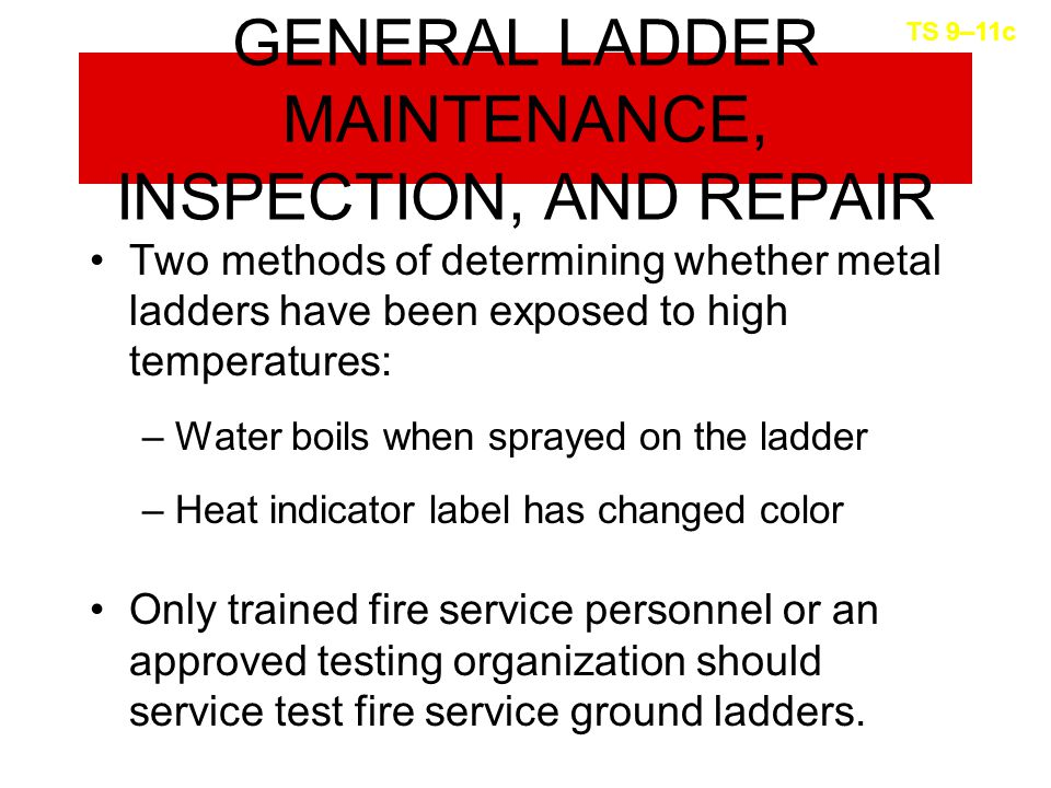 GENERAL LADDER MAINTENANCE, INSPECTION, AND REPAIR Two methods of determining whether metal ladders have been exposed to high temperatures: –Water boils when sprayed on the ladder –Heat indicator label has changed color Only trained fire service personnel or an approved testing organization should service test fire service ground ladders.