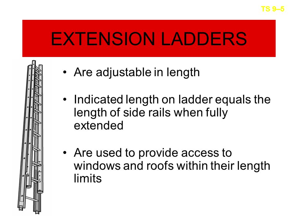 EXTENSION LADDERS Are adjustable in length Indicated length on ladder equals the length of side rails when fully extended Are used to provide access to windows and roofs within their length limits TS 9–5
