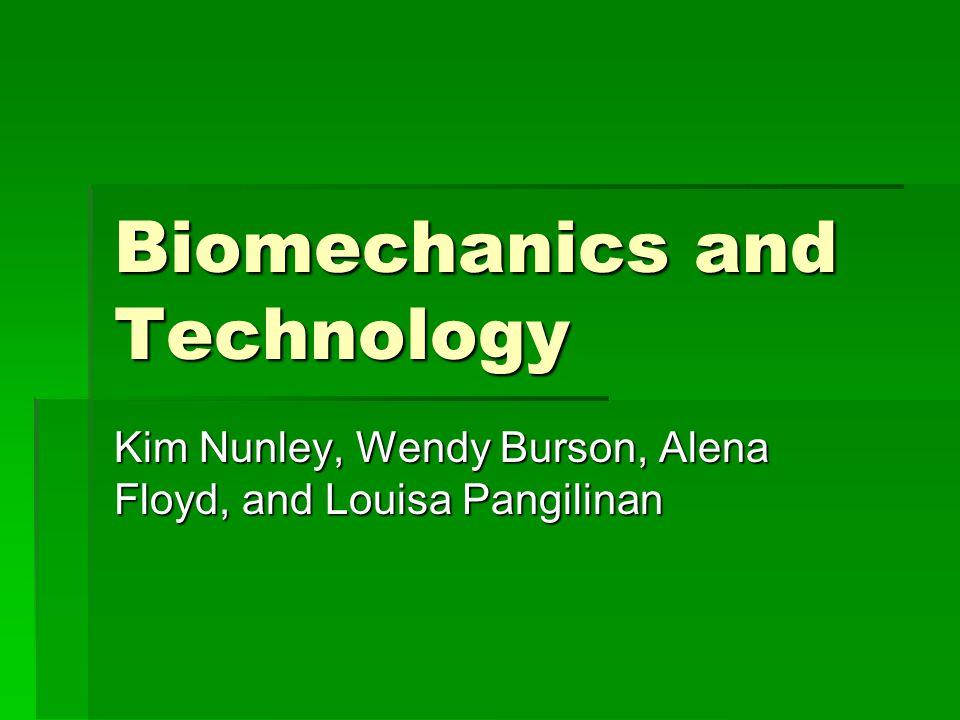 Biomechanics and Technology Kim Nunley, Wendy Burson, Alena Floyd, and Louisa Pangilinan