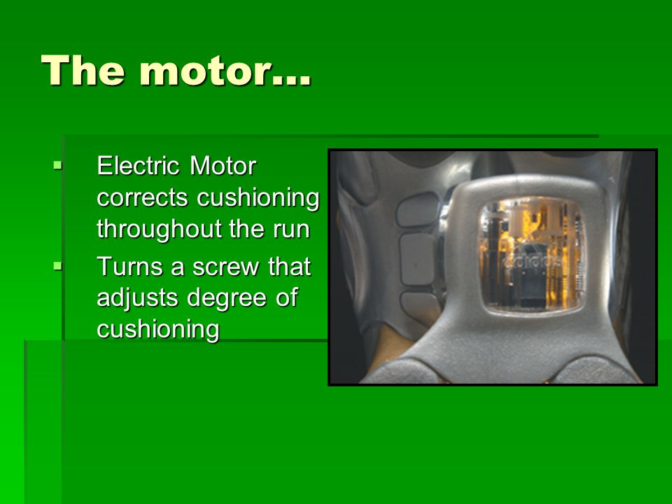 The motor…  Electric Motor corrects cushioning throughout the run  Turns a screw that adjusts degree of cushioning