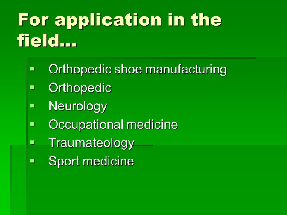 For application in the field…  Orthopedic shoe manufacturing  Orthopedic  Neurology  Occupational medicine  Traumateology  Sport medicine