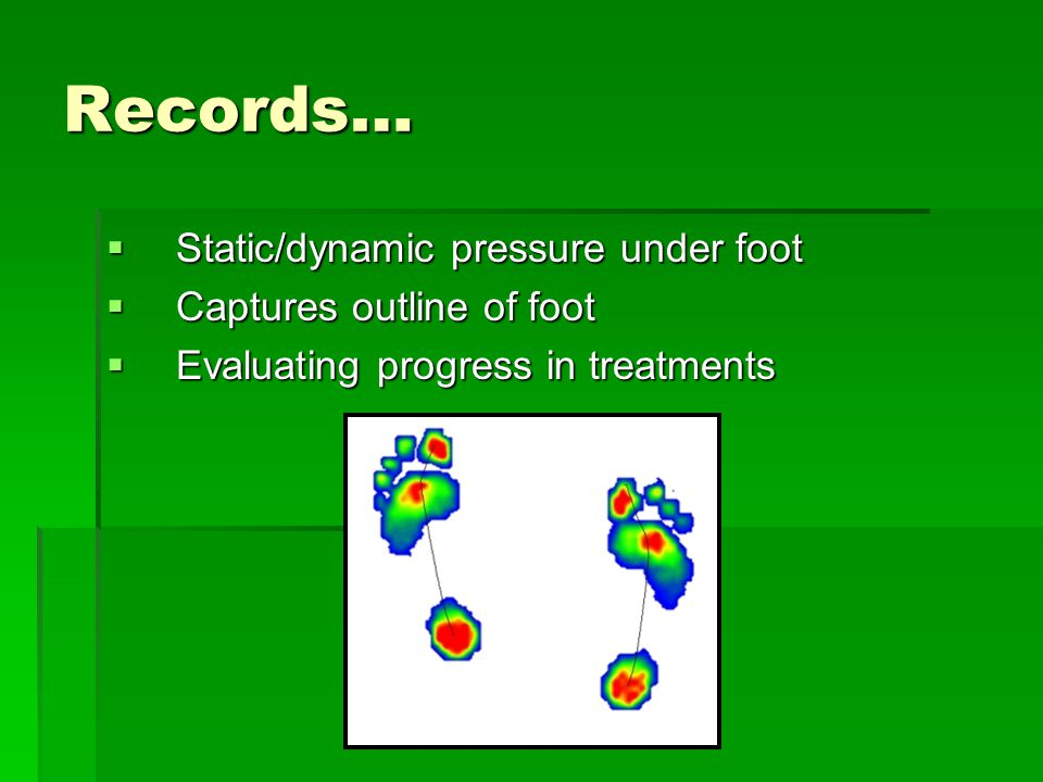 Records…  Static/dynamic pressure under foot  Captures outline of foot  Evaluating progress in treatments