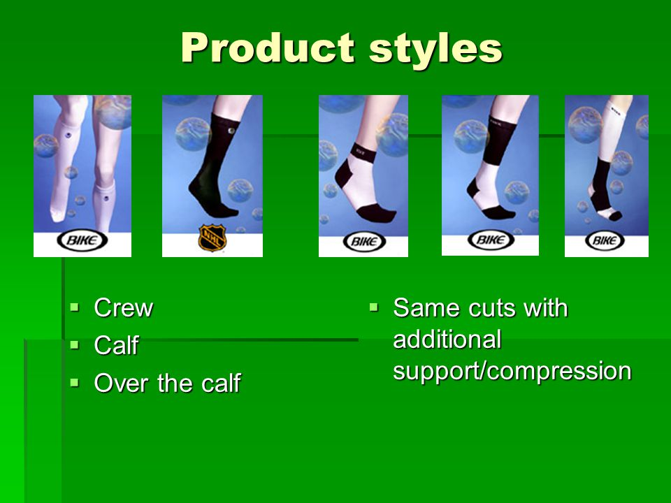 Product styles  Crew  Calf  Over the calf  Same cuts with additional support/compression