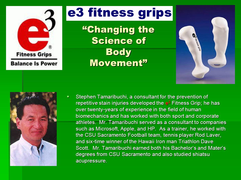 Changing the Science of Body Movement  Stephen Tamaribuchi, a consultant for the prevention of repetitive stain injuries developed the e 3 Fitness Grip; he has over twenty-years of experience in the field of human biomechanics and has worked with both sport and corporate athletes.