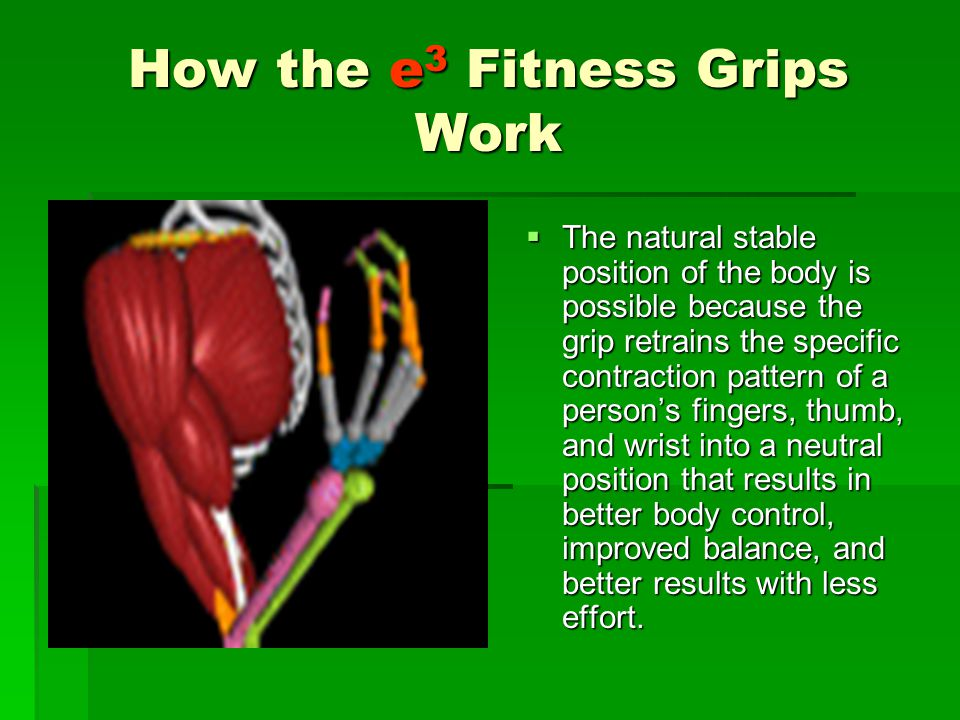 How the e 3 Fitness Grips Work  The natural stable position of the body is possible because the grip retrains the specific contraction pattern of a person's fingers, thumb, and wrist into a neutral position that results in better body control, improved balance, and better results with less effort.