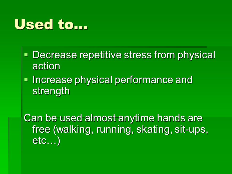Used to…  Decrease repetitive stress from physical action  Increase physical performance and strength Can be used almost anytime hands are free (walking, running, skating, sit-ups, etc…)