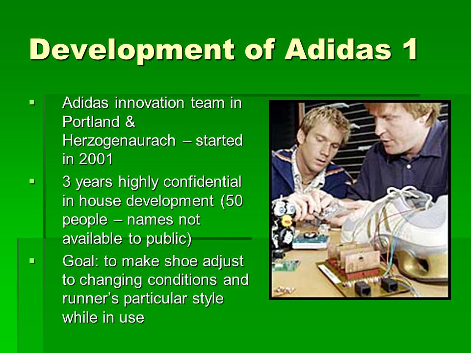 Development of Adidas 1  Adidas innovation team in Portland & Herzogenaurach – started in 2001  3 years highly confidential in house development (50 people – names not available to public)  Goal: to make shoe adjust to changing conditions and runner's particular style while in use
