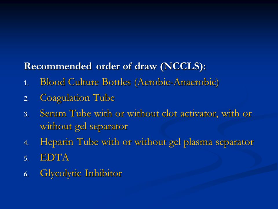 Recommended order of draw (NCCLS): 1. Blood Culture Bottles (Aerobic-Anaerobic) 2. Coagulation Tube 3. Serum Tube with or without clot activator, with