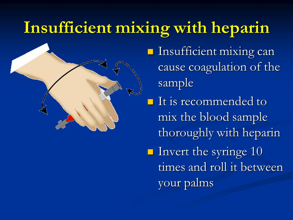 Insufficient mixing with heparin Insufficient mixing can cause coagulation of the sample Insufficient mixing can cause coagulation of the sample It is