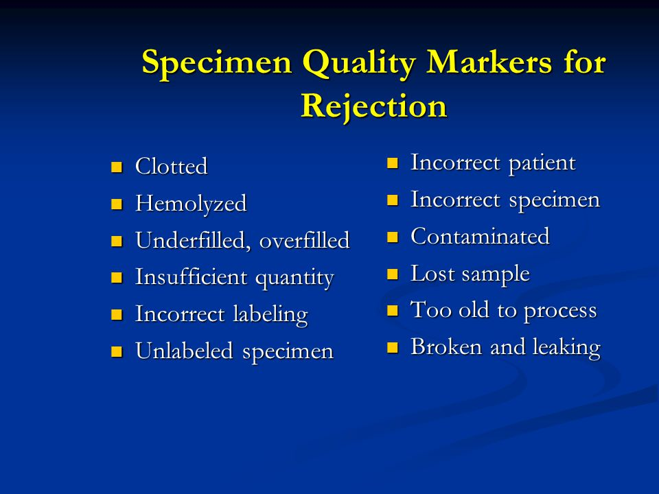 Specimen Quality Markers for Rejection Clotted Clotted Hemolyzed Hemolyzed Underfilled, overfilled Underfilled, overfilled Insufficient quantity Insuf
