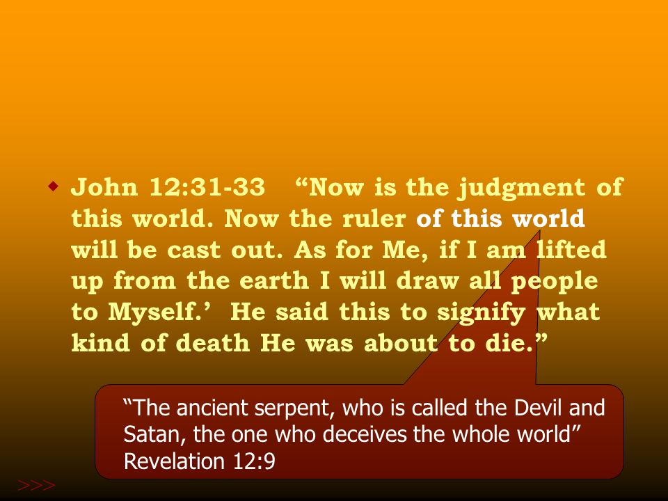  John 12:31-33 Now is the judgment of this world.