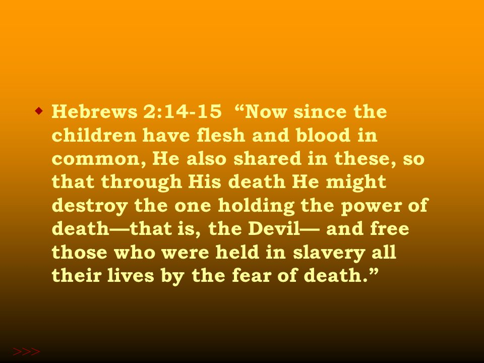  Hebrews 2:14-15 Now since the children have flesh and blood in common, He also shared in these, so that through His death He might destroy the one holding the power of death—that is, the Devil— and free those who were held in slavery all their lives by the fear of death. >>>