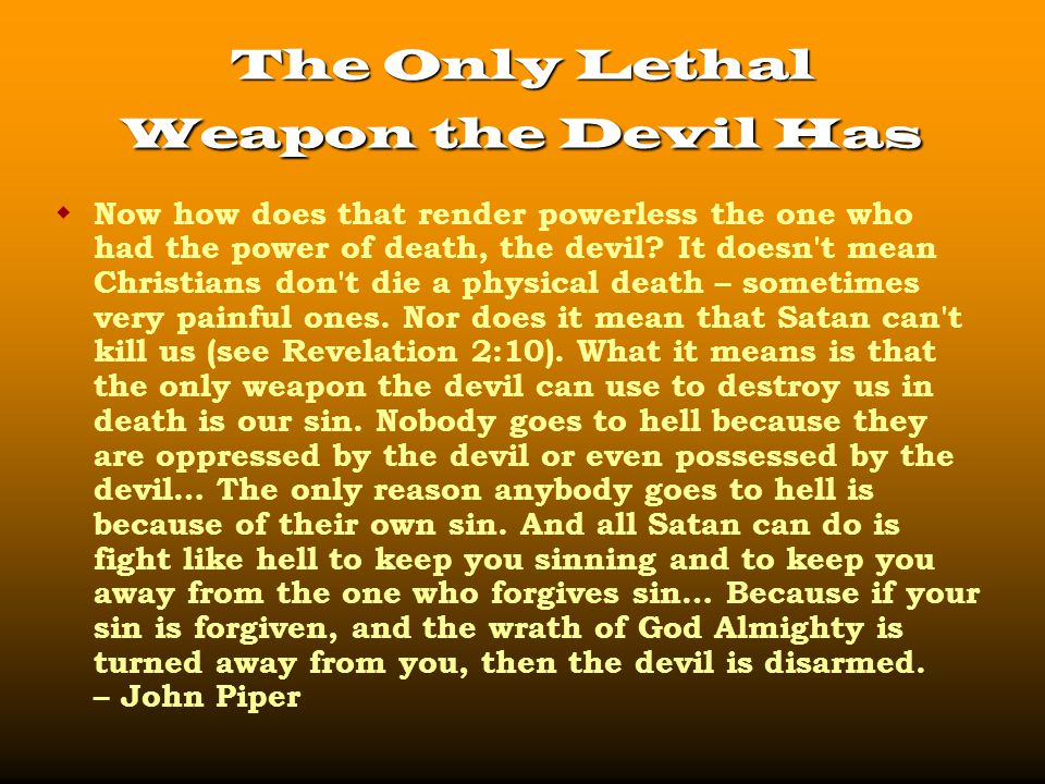 The Only Lethal Weapon the Devil Has  Now how does that render powerless the one who had the power of death, the devil.