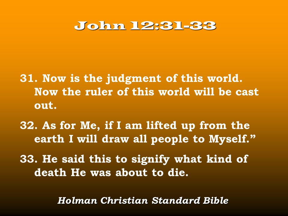 John 12:31-33 31. Now is the judgment of this world. Now the ruler of this world will be cast out. 32. As for Me, if I am lifted up from the earth I w