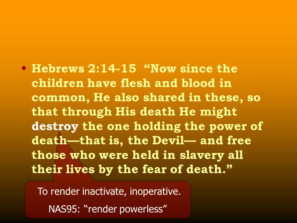  Hebrews 2:14-15 Now since the children have flesh and blood in common, He also shared in these, so that through His death He might destroy the one holding the power of death—that is, the Devil— and free those who were held in slavery all their lives by the fear of death. To render inactivate, inoperative.