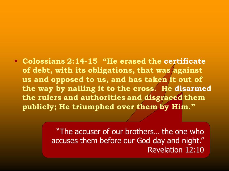 """ Colossians 2:14-15 """"He erased the certificate of debt, with its obligations, that was against us and opposed to us, and has taken it out of the way"""