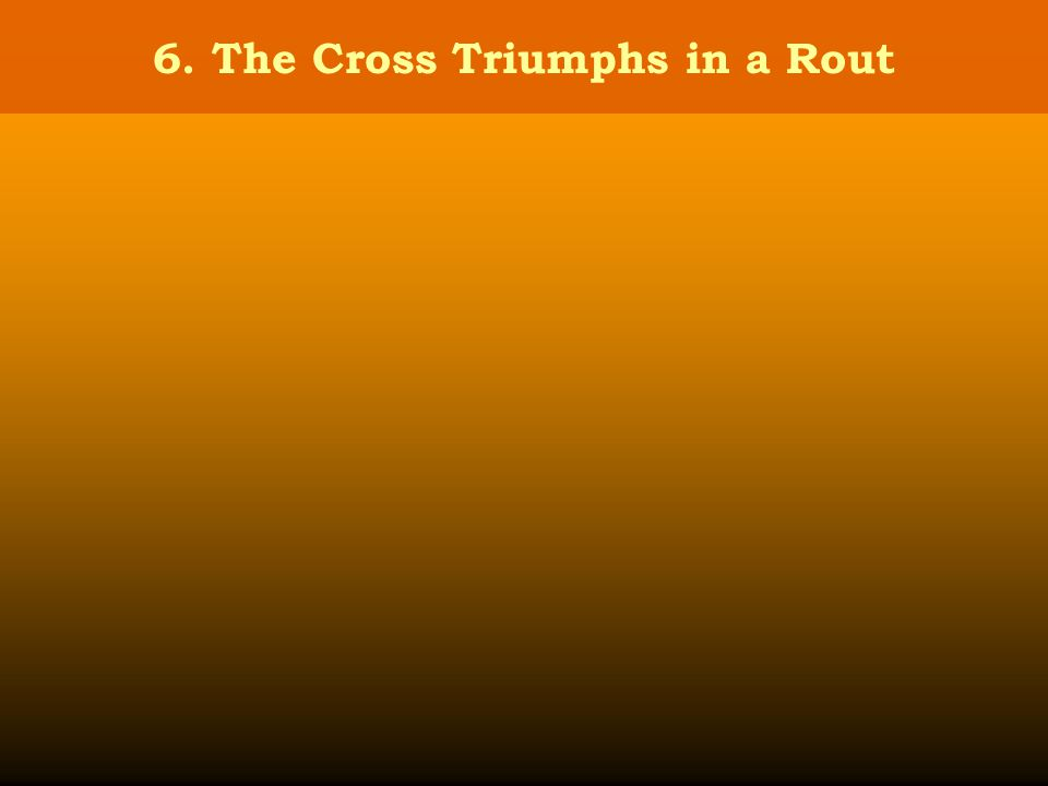 6. The Cross Triumphs in a Rout