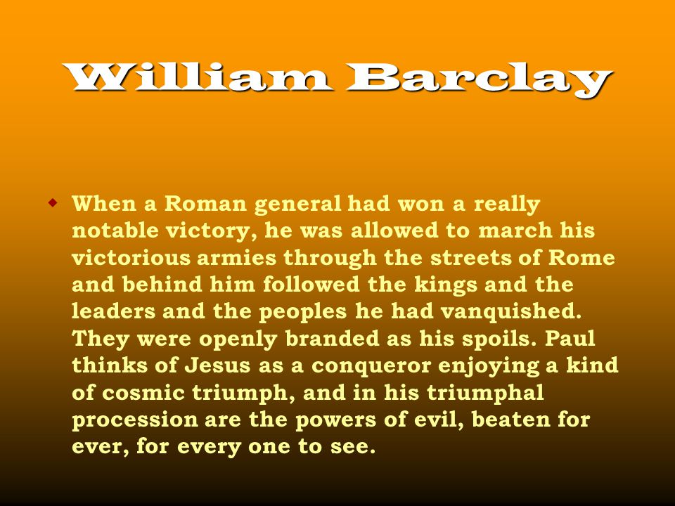 William Barclay  When a Roman general had won a really notable victory, he was allowed to march his victorious armies through the streets of Rome and behind him followed the kings and the leaders and the peoples he had vanquished.