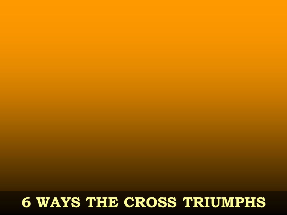 6 WAYS THE CROSS TRIUMPHS